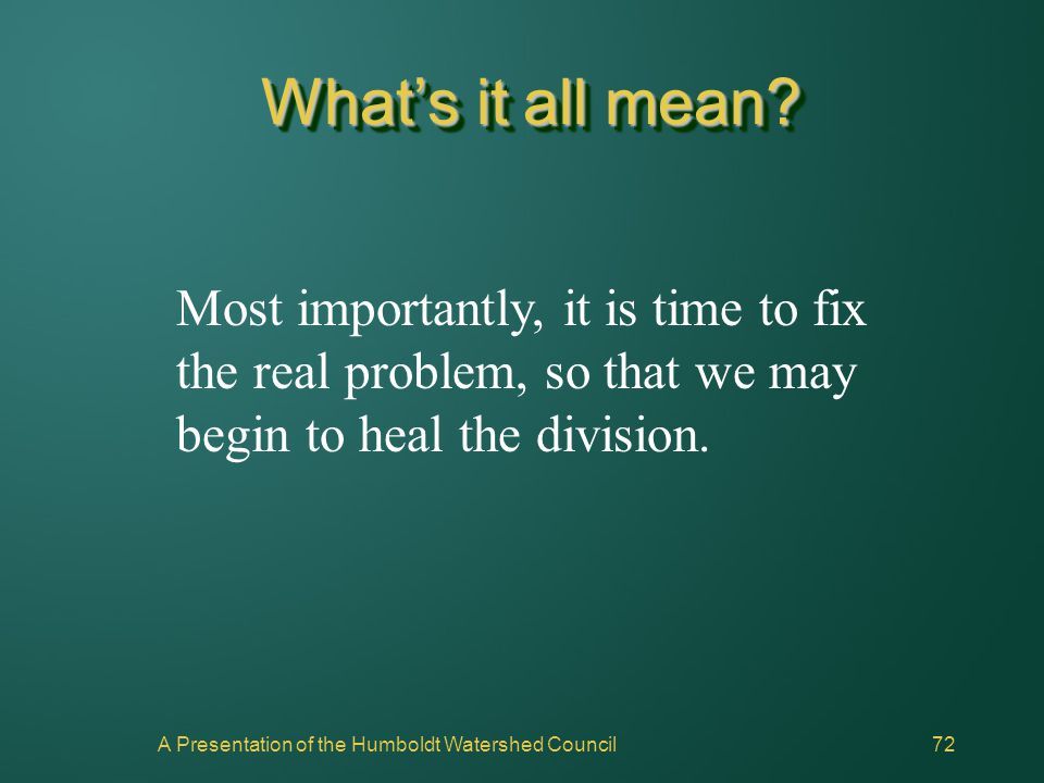 A Presentation of the Humboldt Watershed Council72 What's it all mean? Most importantly, it is time to fix the real problem, so that we may begin to h