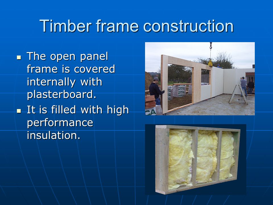 Timber frame construction The open panel frame is covered internally with plasterboard. The open panel frame is covered internally with plasterboard.