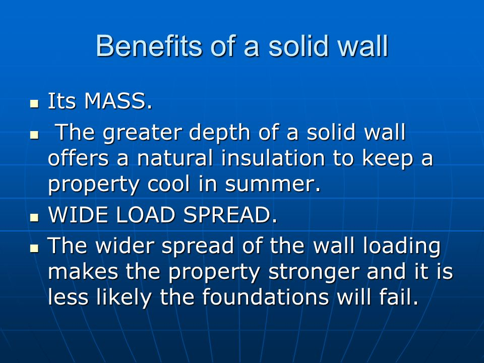 Benefits of a solid wall Its MASS. Its MASS. The greater depth of a solid wall offers a natural insulation to keep a property cool in summer. The grea