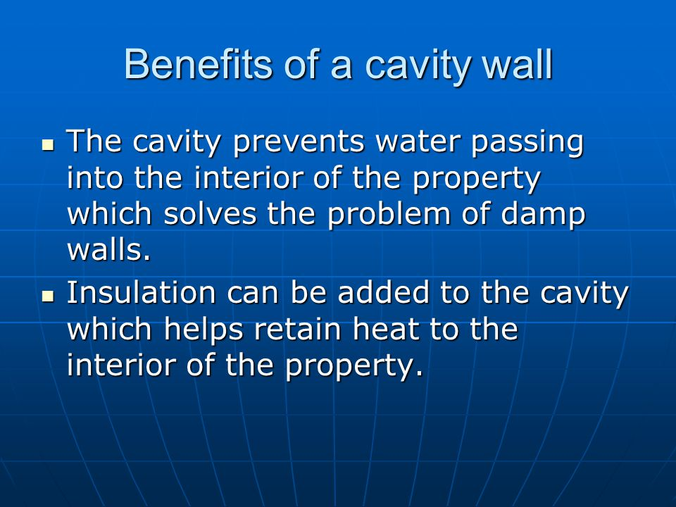 Benefits of a cavity wall The cavity prevents water passing into the interior of the property which solves the problem of damp walls. The cavity preve