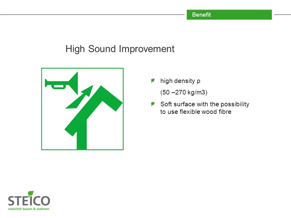 Benefit High Sound Improvement high density ρ (50 –270 kg/m3) Soft surface with the possibility to use flexible wood fibre