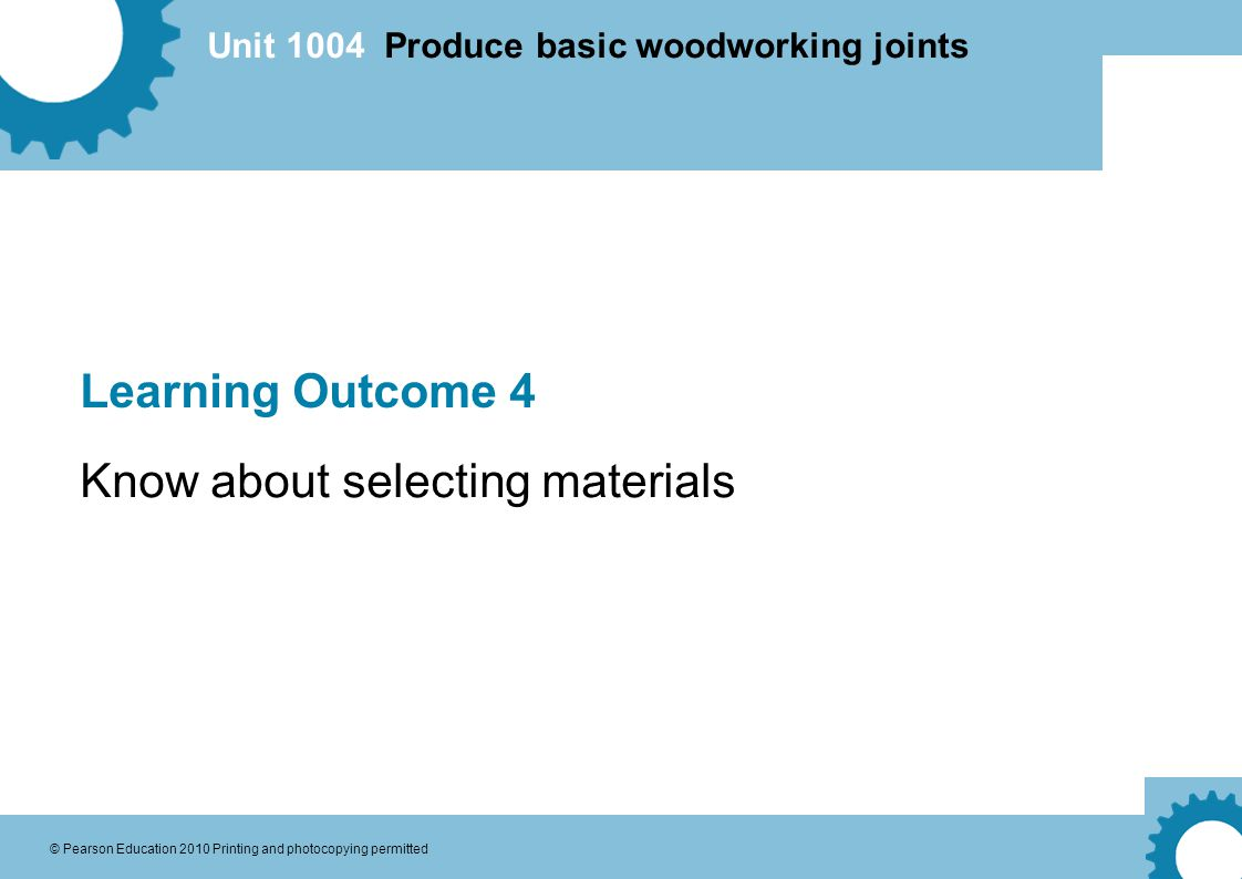 Unit 1004 Produce basic woodworking joints © Pearson Education 2010 Printing and photocopying permitted Learning Outcome 4 Know about selecting materials