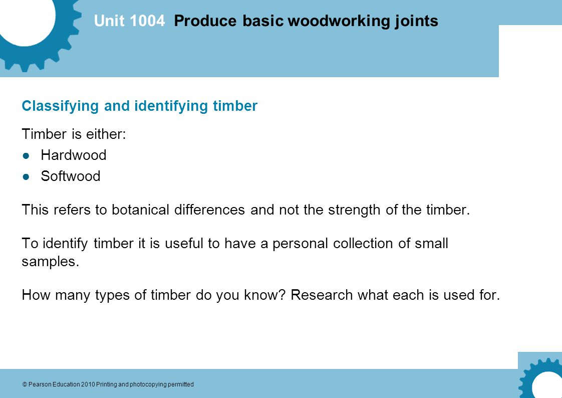 Unit 1004 Produce basic woodworking joints © Pearson Education 2010 Printing and photocopying permitted Classifying and identifying timber Timber is either: ●Hardwood ●Softwood This refers to botanical differences and not the strength of the timber.