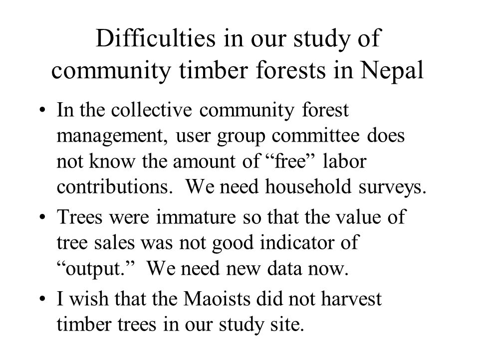 Difficulties in our study of community timber forests in Nepal In the collective community forest management, user group committee does not know the amount of free labor contributions.
