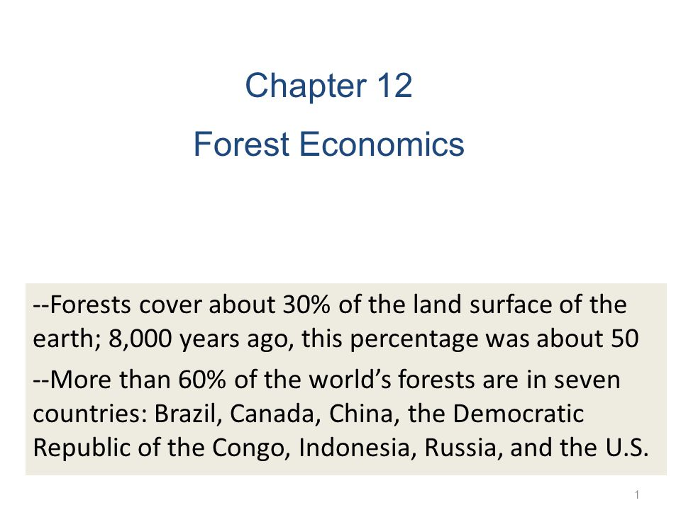 1 Chapter 12 Forest Economics --Forests cover about 30% of the land surface of the earth; 8,000 years ago, this percentage was about 50 --More than 60% of the world's forests are in seven countries: Brazil, Canada, China, the Democratic Republic of the Congo, Indonesia, Russia, and the U.S.