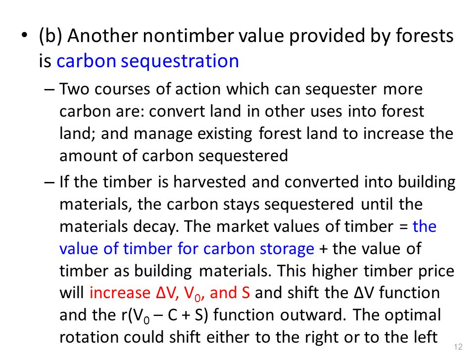 (b) Another nontimber value provided by forests is carbon sequestration – Two courses of action which can sequester more carbon are: convert land in other uses into forest land; and manage existing forest land to increase the amount of carbon sequestered – If the timber is harvested and converted into building materials, the carbon stays sequestered until the materials decay.