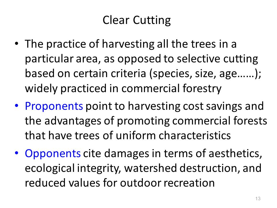Clear Cutting The practice of harvesting all the trees in a particular area, as opposed to selective cutting based on certain criteria (species, size, age……); widely practiced in commercial forestry Proponents point to harvesting cost savings and the advantages of promoting commercial forests that have trees of uniform characteristics Opponents cite damages in terms of aesthetics, ecological integrity, watershed destruction, and reduced values for outdoor recreation 13