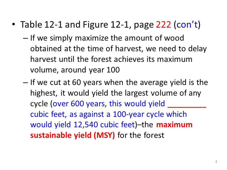 Table 12-1 and Figure 12-1, page 222 (con't) – If we simply maximize the amount of wood obtained at the time of harvest, we need to delay harvest until the forest achieves its maximum volume, around year 100 – If we cut at 60 years when the average yield is the highest, it would yield the largest volume of any cycle (over 600 years, this would yield _________ cubic feet, as against a 100-year cycle which would yield 12,540 cubic feet)–the maximum sustainable yield (MSY) for the forest 4
