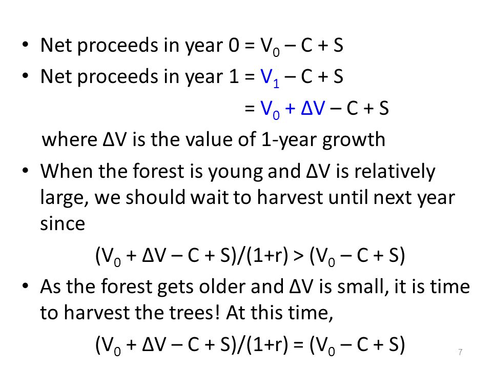 Net proceeds in year 0 = V 0 – C + S Net proceeds in year 1 = V 1 – C + S = V 0 + ΔV – C + S where ΔV is the value of 1-year growth When the forest is young and ΔV is relatively large, we should wait to harvest until next year since (V 0 + ΔV – C + S)/(1+r) > (V 0 – C + S) As the forest gets older and ΔV is small, it is time to harvest the trees.