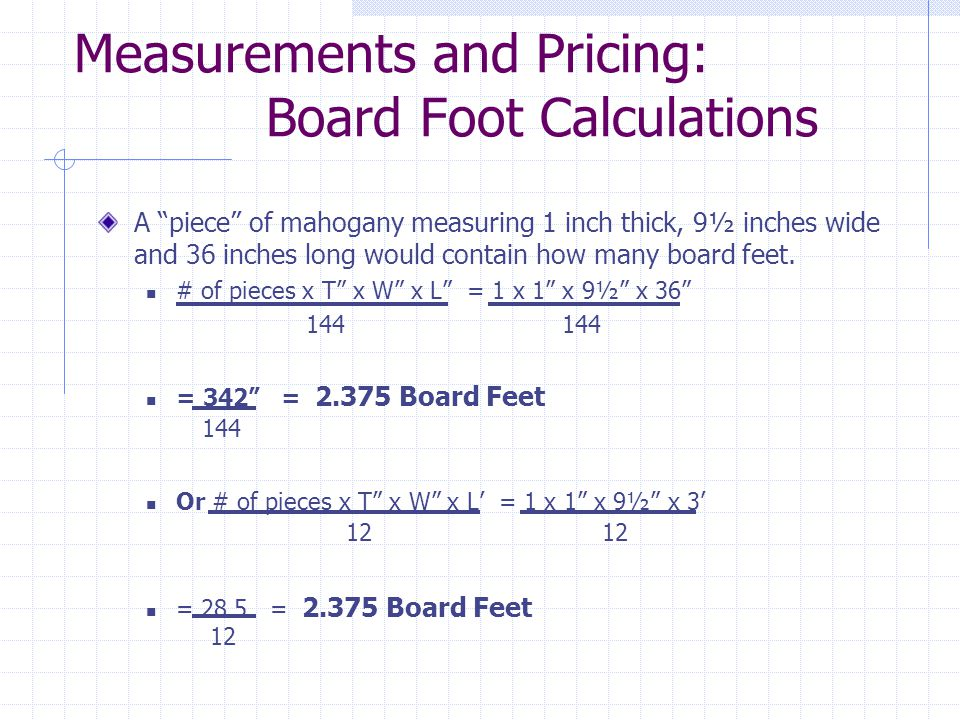 Measurements and Pricing: Board Foot Calculations A piece of mahogany measuring 1 inch thick, 9½ inches wide and 36 inches long would contain how many board feet.