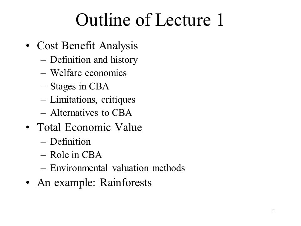 1 Outline of Lecture 1 Cost Benefit Analysis –Definition and history –Welfare economics –Stages in CBA –Limitations, critiques –Alternatives to CBA Total Economic Value –Definition –Role in CBA –Environmental valuation methods An example: Rainforests