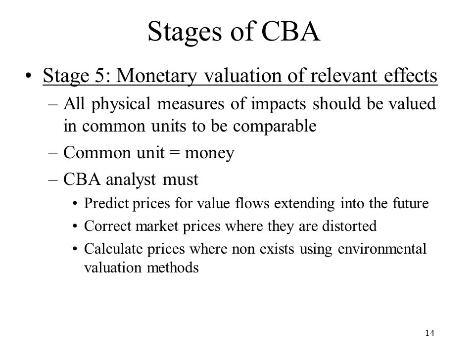 14 Stages of CBA Stage 5: Monetary valuation of relevant effects –All physical measures of impacts should be valued in common units to be comparable –Common unit = money –CBA analyst must Predict prices for value flows extending into the future Correct market prices where they are distorted Calculate prices where non exists using environmental valuation methods
