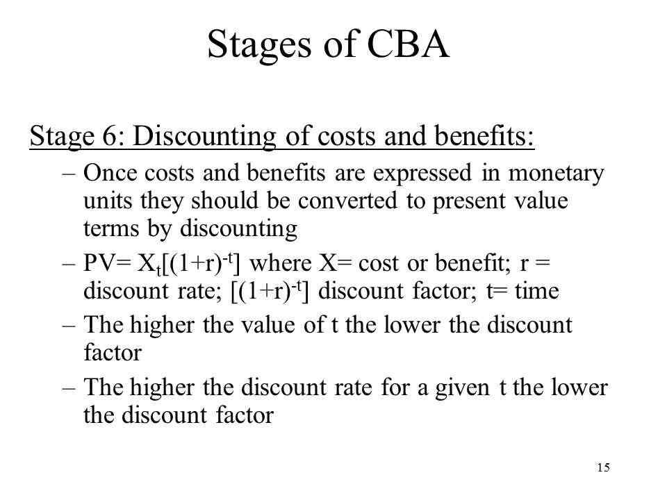 15 Stages of CBA Stage 6: Discounting of costs and benefits: –Once costs and benefits are expressed in monetary units they should be converted to present value terms by discounting –PV= X t [(1+r) -t ] where X= cost or benefit; r = discount rate; [(1+r) -t ] discount factor; t= time –The higher the value of t the lower the discount factor –The higher the discount rate for a given t the lower the discount factor