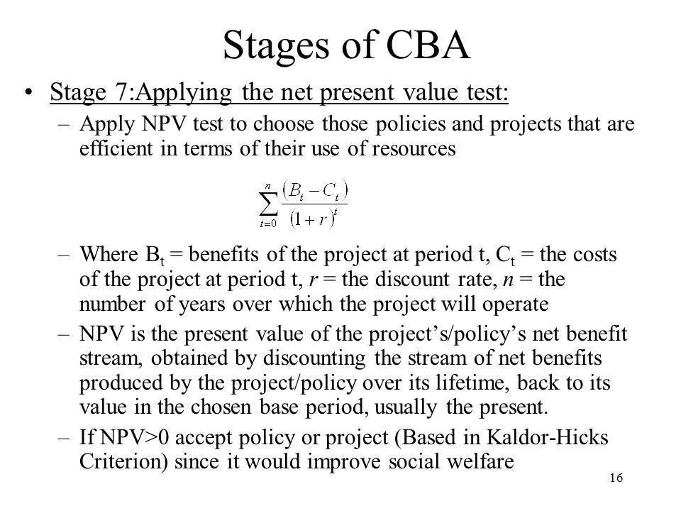 16 Stages of CBA Stage 7:Applying the net present value test: –Apply NPV test to choose those policies and projects that are efficient in terms of their use of resources –Where B t = benefits of the project at period t, C t = the costs of the project at period t, r = the discount rate, n = the number of years over which the project will operate –NPV is the present value of the project's/policy's net benefit stream, obtained by discounting the stream of net benefits produced by the project/policy over its lifetime, back to its value in the chosen base period, usually the present.