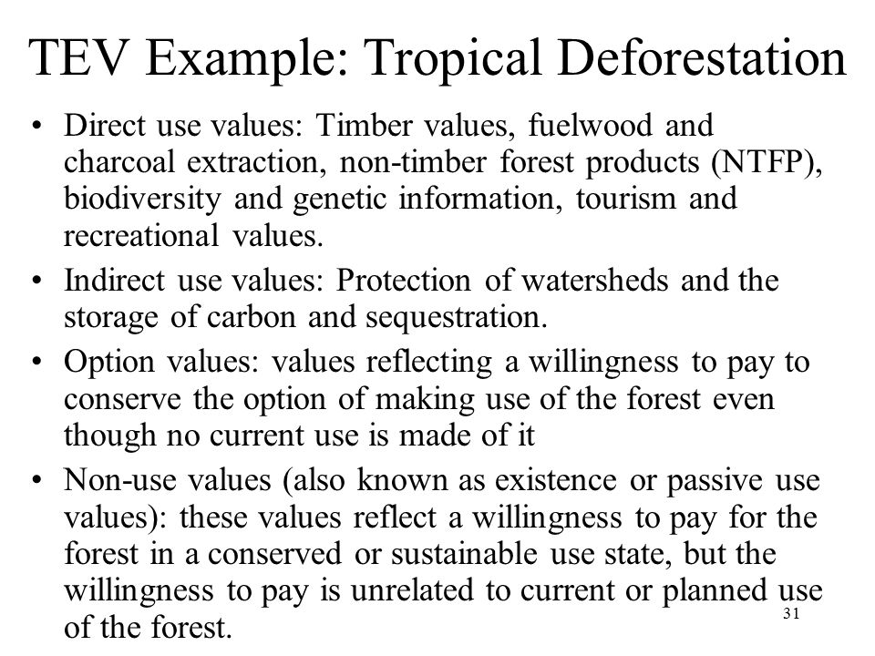 31 TEV Example: Tropical Deforestation Direct use values: Timber values, fuelwood and charcoal extraction, non-timber forest products (NTFP), biodiversity and genetic information, tourism and recreational values.