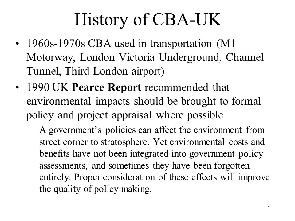 5 History of CBA-UK 1960s-1970s CBA used in transportation (M1 Motorway, London Victoria Underground, Channel Tunnel, Third London airport) 1990 UK Pearce Report recommended that environmental impacts should be brought to formal policy and project appraisal where possible A government's policies can affect the environment from street corner to stratosphere.