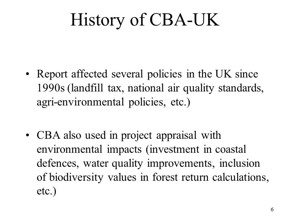 6 History of CBA-UK Report affected several policies in the UK since 1990s (landfill tax, national air quality standards, agri-environmental policies, etc.) CBA also used in project appraisal with environmental impacts (investment in coastal defences, water quality improvements, inclusion of biodiversity values in forest return calculations, etc.)