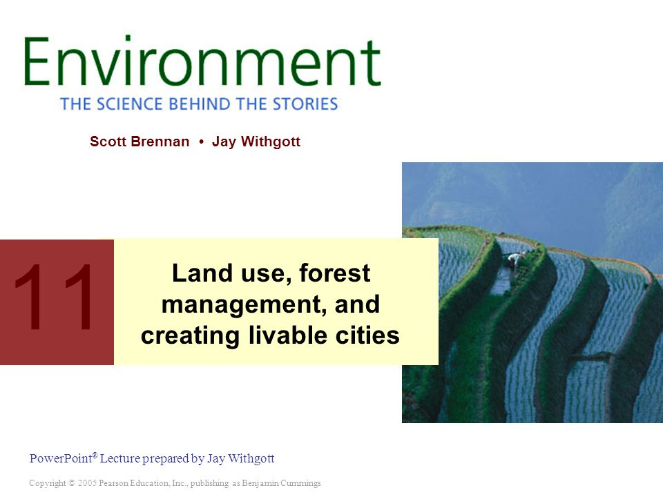 Copyright © 2005 Pearson Education, Inc., publishing as Benjamin Cummings PowerPoint ® Lecture prepared by Jay Withgott Scott Brennan Jay Withgott 11 Land use, forest management, and creating livable cities
