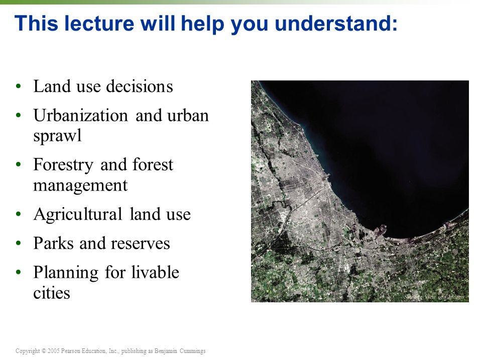 Copyright © 2005 Pearson Education, Inc., publishing as Benjamin Cummings This lecture will help you understand: Land use decisions Urbanization and urban sprawl Forestry and forest management Agricultural land use Parks and reserves Planning for livable cities