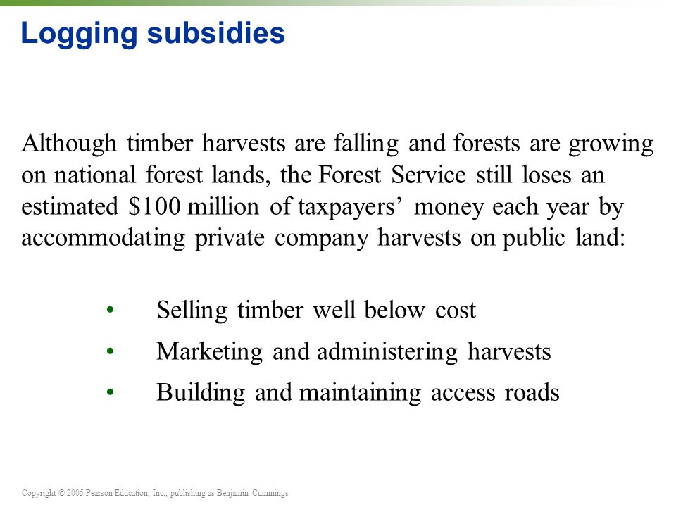 Copyright © 2005 Pearson Education, Inc., publishing as Benjamin Cummings Logging subsidies Although timber harvests are falling and forests are growing on national forest lands, the Forest Service still loses an estimated $100 million of taxpayers' money each year by accommodating private company harvests on public land: Selling timber well below cost Marketing and administering harvests Building and maintaining access roads