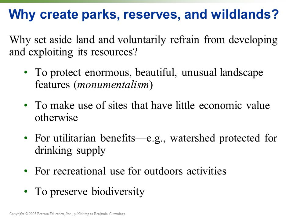 Copyright © 2005 Pearson Education, Inc., publishing as Benjamin Cummings Why create parks, reserves, and wildlands.