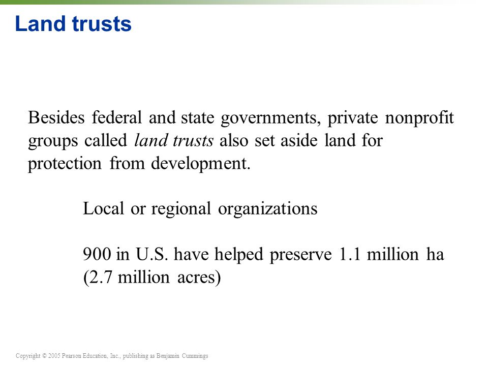 Copyright © 2005 Pearson Education, Inc., publishing as Benjamin Cummings Land trusts Besides federal and state governments, private nonprofit groups called land trusts also set aside land for protection from development.