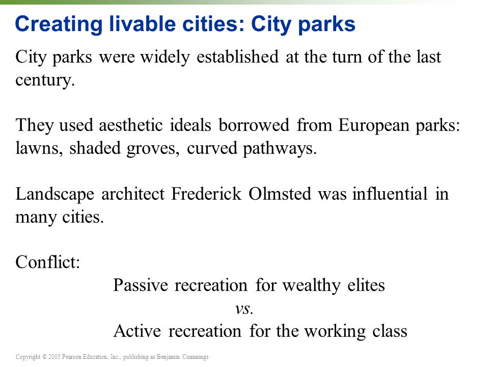 Copyright © 2005 Pearson Education, Inc., publishing as Benjamin Cummings Creating livable cities: City parks City parks were widely established at the turn of the last century.