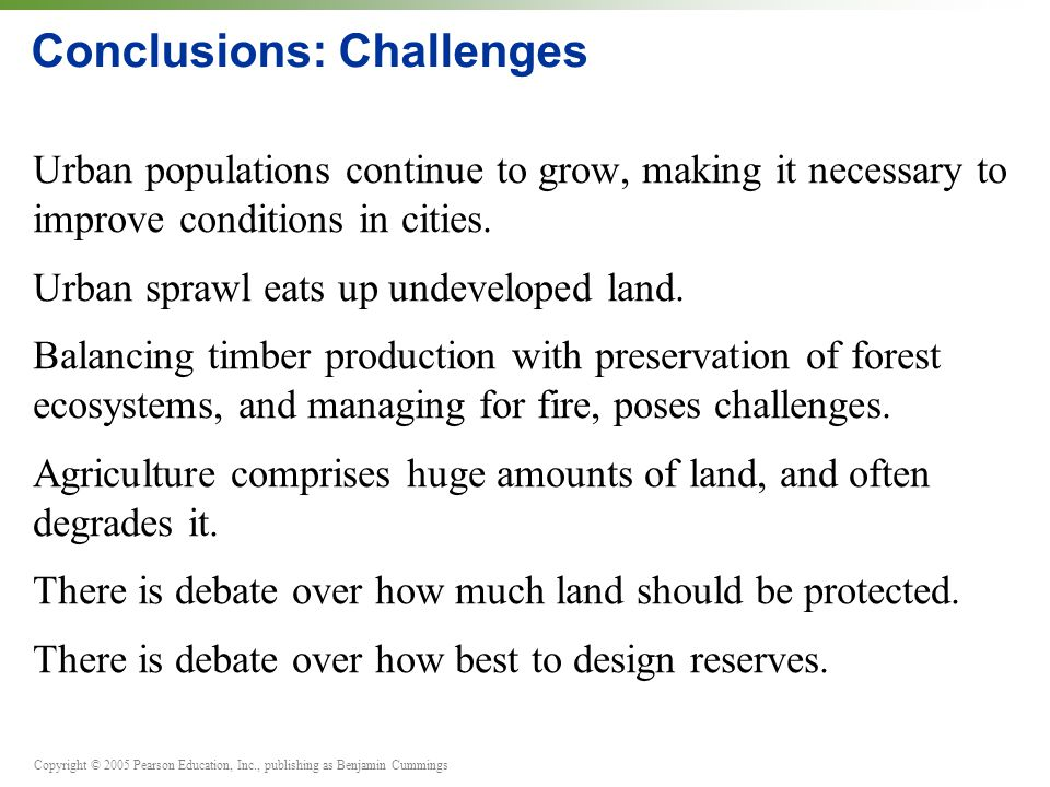 Copyright © 2005 Pearson Education, Inc., publishing as Benjamin Cummings Conclusions: Challenges Urban populations continue to grow, making it necessary to improve conditions in cities.