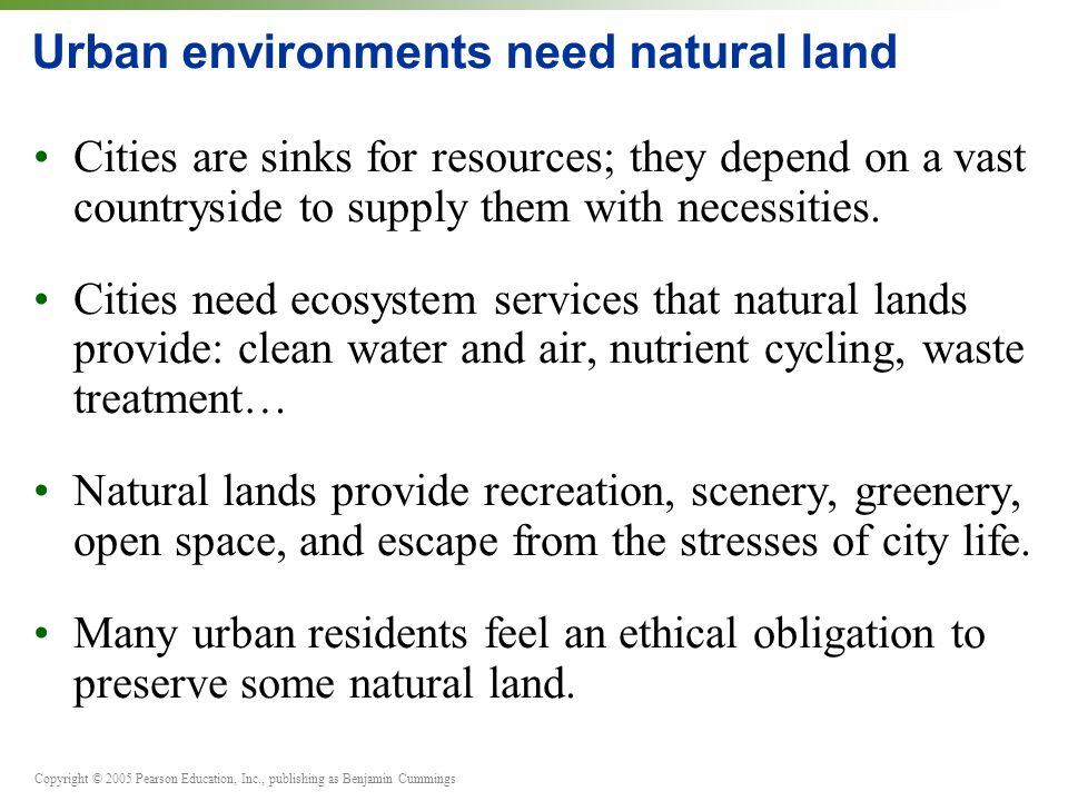 Copyright © 2005 Pearson Education, Inc., publishing as Benjamin Cummings Urban environments need natural land Cities are sinks for resources; they depend on a vast countryside to supply them with necessities.