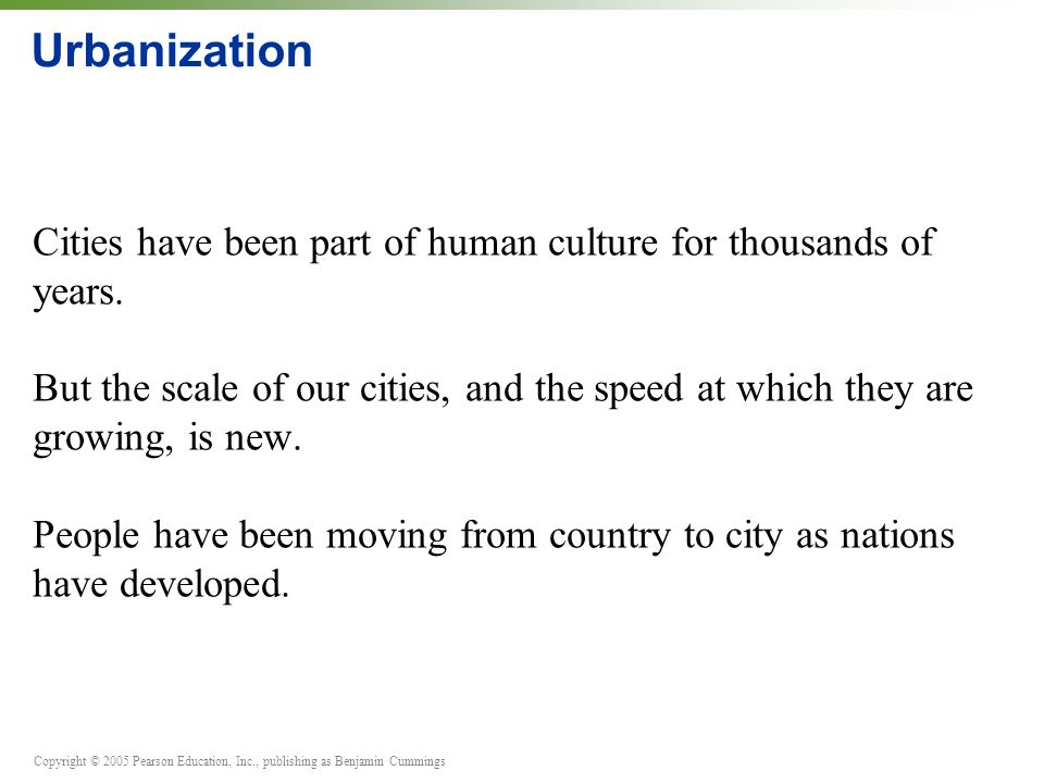 Copyright © 2005 Pearson Education, Inc., publishing as Benjamin Cummings Urbanization Cities have been part of human culture for thousands of years.