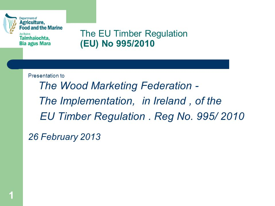The EU Timber Regulation (EU) No 995/2010 Presentation to The Wood Marketing Federation - The Implementation, in Ireland, of the EU Timber Regulation.