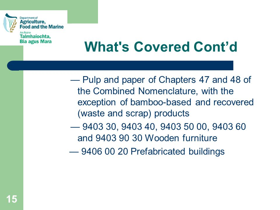 15 What s Covered Cont'd — Pulp and paper of Chapters 47 and 48 of the Combined Nomenclature, with the exception of bamboo-based and recovered (waste and scrap) products — 9403 30, 9403 40, 9403 50 00, 9403 60 and 9403 90 30 Wooden furniture — 9406 00 20 Prefabricated buildings