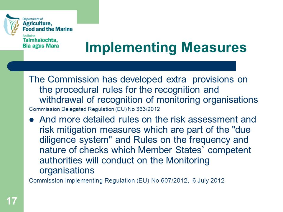 17 Implementing Measures The Commission has developed extra provisions on the procedural rules for the recognition and withdrawal of recognition of monitoring organisations Commission Delegated Regulation (EU) No 363/2012 And more detailed rules on the risk assessment and risk mitigation measures which are part of the due diligence system and Rules on the frequency and nature of checks which Member States` competent authorities will conduct on the Monitoring organisations Commission Implementing Regulation (EU) No 607/2012, 6 July 2012