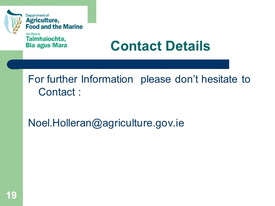 19 Contact Details For further Information please don't hesitate to Contact : Noel.Holleran@agriculture.gov.ie