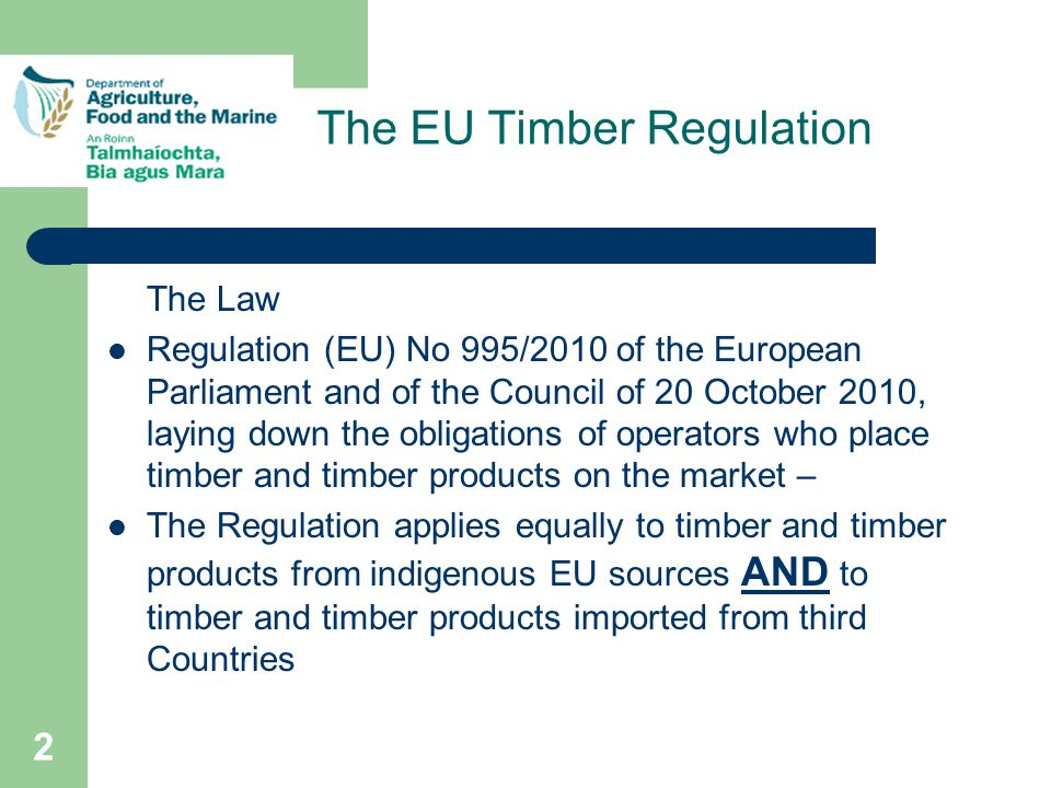 2 The Law Regulation (EU) No 995/2010 of the European Parliament and of the Council of 20 October 2010, laying down the obligations of operators who place timber and timber products on the market – The Regulation applies equally to timber and timber products from indigenous EU sources AND to timber and timber products imported from third Countries The EU Timber Regulation