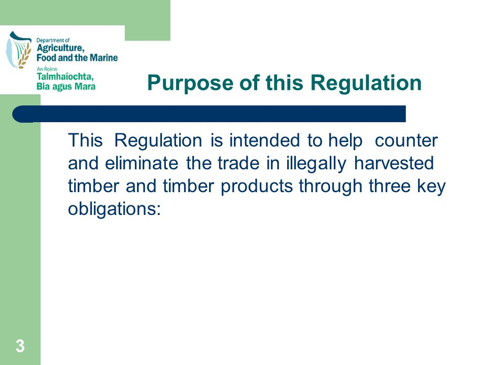3 Purpose of this Regulation This Regulation is intended to help counter and eliminate the trade in illegally harvested timber and timber products through three key obligations: