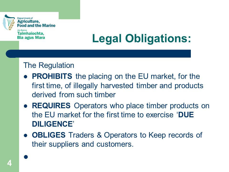4 Legal Obligations: The Regulation PROHIBITS the placing on the EU market, for the first time, of illegally harvested timber and products derived from such timber REQUIRES Operators who place timber products on the EU market for the first time to exercise 'DUE DILIGENCE' OBLIGES Traders & Operators to Keep records of their suppliers and customers.