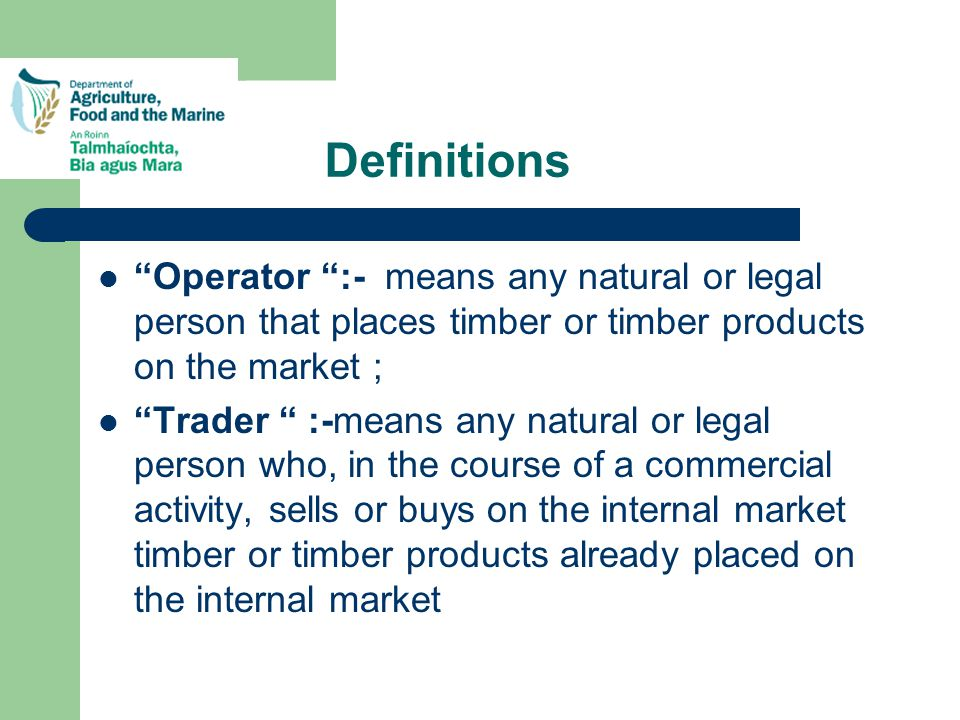 Definitions Operator :- means any natural or legal person that places timber or timber products on the market ; Trader :-means any natural or legal person who, in the course of a commercial activity, sells or buys on the internal market timber or timber products already placed on the internal market