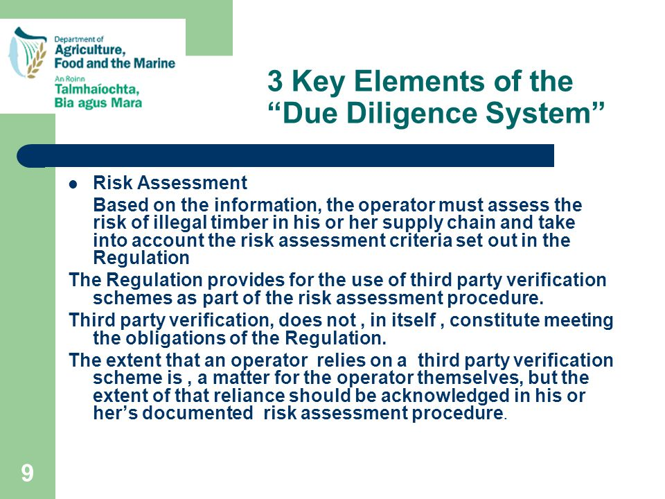 9 3 Key Elements of the Due Diligence System Risk Assessment Based on the information, the operator must assess the risk of illegal timber in his or her supply chain and take into account the risk assessment criteria set out in the Regulation The Regulation provides for the use of third party verification schemes as part of the risk assessment procedure.
