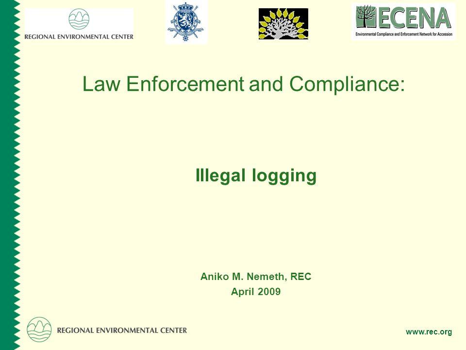 www.rec.org Law Enforcement and Compliance: Illegal logging Aniko M. Nemeth, REC April 2009