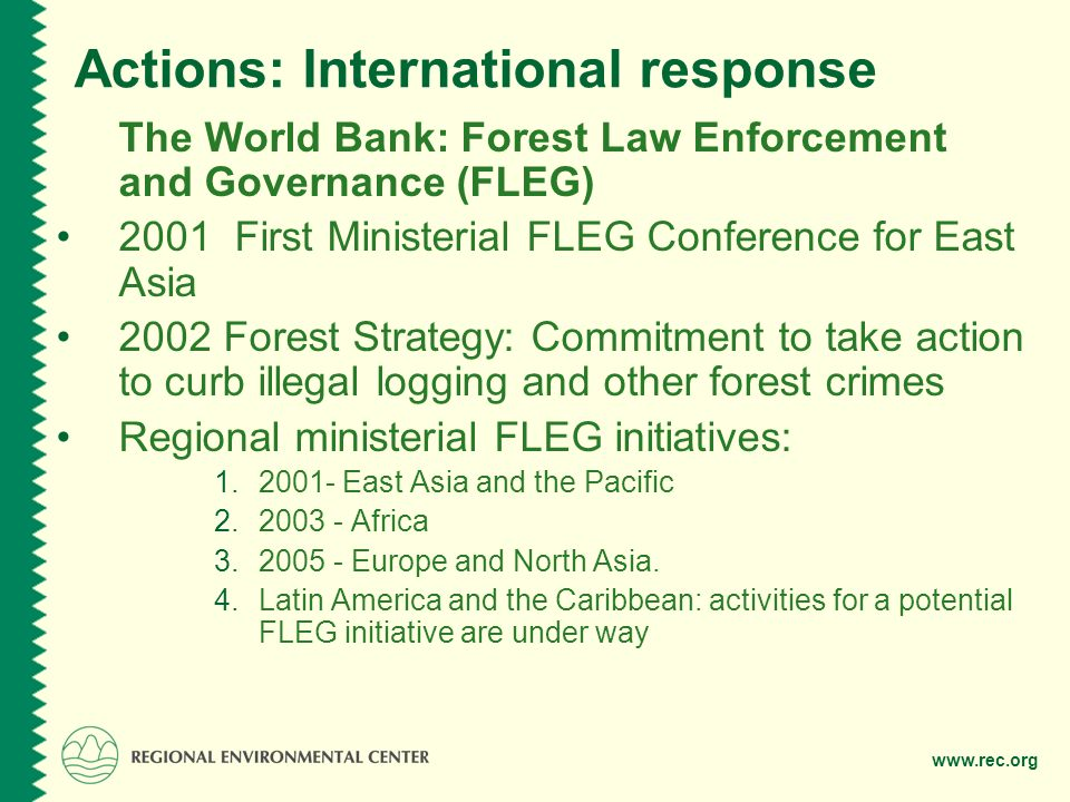 www.rec.org Actions: The European response The EU Action Plan for Forest Law Enforcement, Governance and Trade (FLEGT) Measures: Support to timber–producing countries Activities to promote trade in legal timber (VPA) Promoting public procurement policies Support for private sector initiatives Safeguards for financing and investment Use of existing legislative instruments or adoption of new legislation to support the plan Addressing the problem of conflict timber