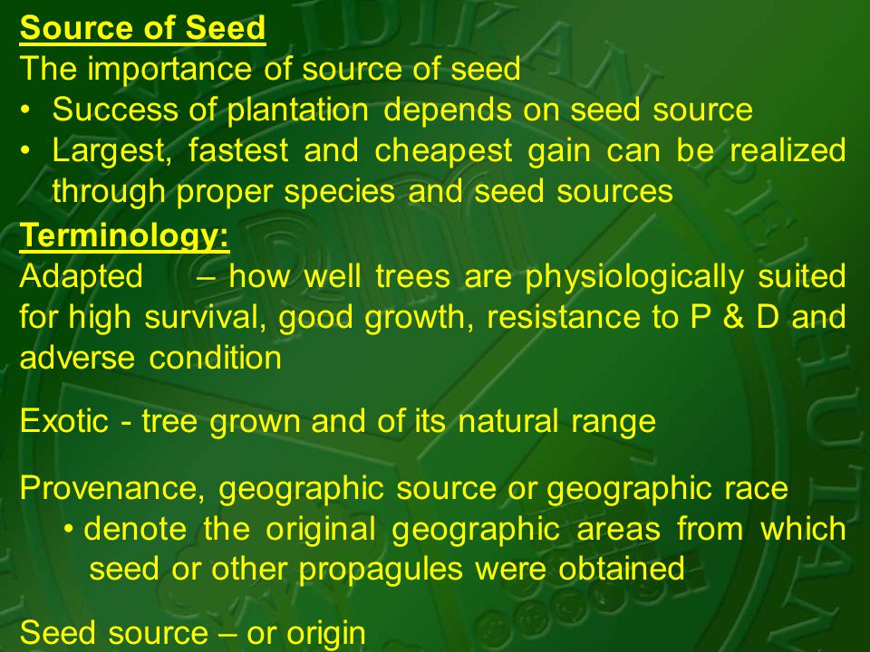 Source of Seed The importance of source of seed Success of plantation depends on seed source Largest, fastest and cheapest gain can be realized through proper species and seed sources Terminology: Adapted – how well trees are physiologically suited for high survival, good growth, resistance to P & D and adverse condition Exotic - tree grown and of its natural range Provenance, geographic source or geographic race denote the original geographic areas from which seed or other propagules were obtained Seed source – or origin