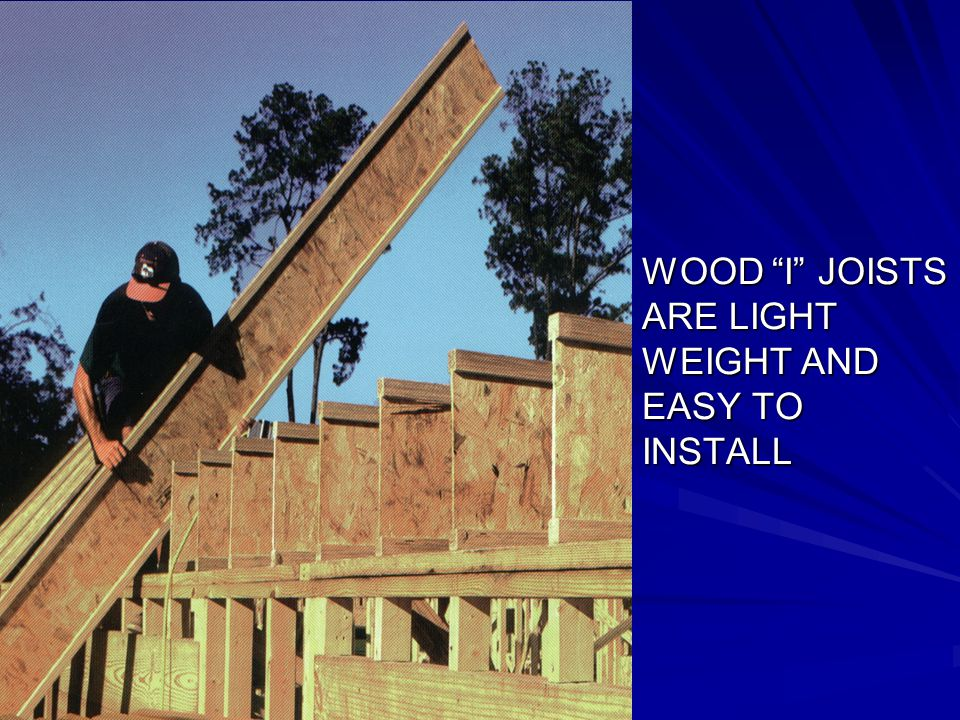 WOOD I JOISTS ARE LIGHT WEIGHT AND EASY TO INSTALL