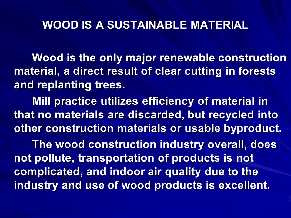 WOOD IS A SUSTAINABLE MATERIAL Wood is the only major renewable construction material, a direct result of clear cutting in forests and replanting trees.