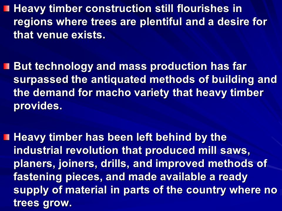 Heavy timber construction still flourishes in regions where trees are plentiful and a desire for that venue exists.