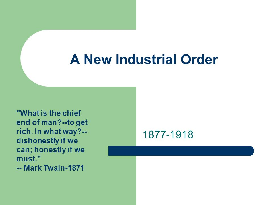 A New Industrial Order 1877-1918 What is the chief end of man --to get rich.
