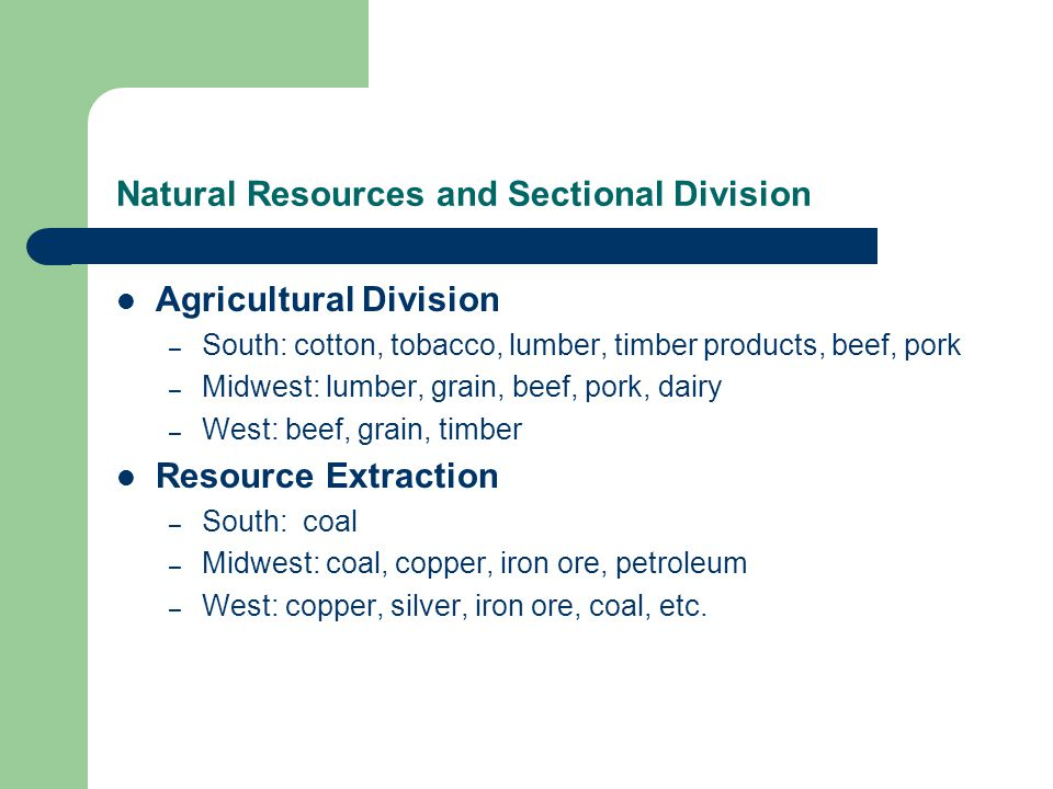 Natural Resources and Sectional Division Agricultural Division – South: cotton, tobacco, lumber, timber products, beef, pork – Midwest: lumber, grain, beef, pork, dairy – West: beef, grain, timber Resource Extraction – South: coal – Midwest: coal, copper, iron ore, petroleum – West: copper, silver, iron ore, coal, etc.