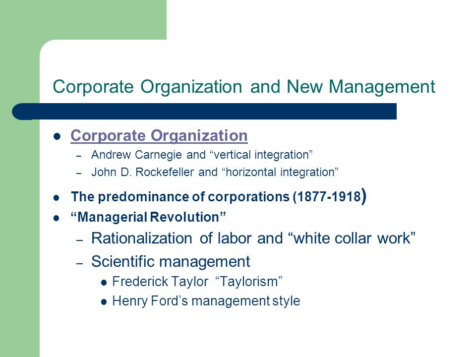 "Corporate Organization and New Management Corporate Organization – Andrew Carnegie and ""vertical integration"" – John D. Rockefeller and ""horizontal in"