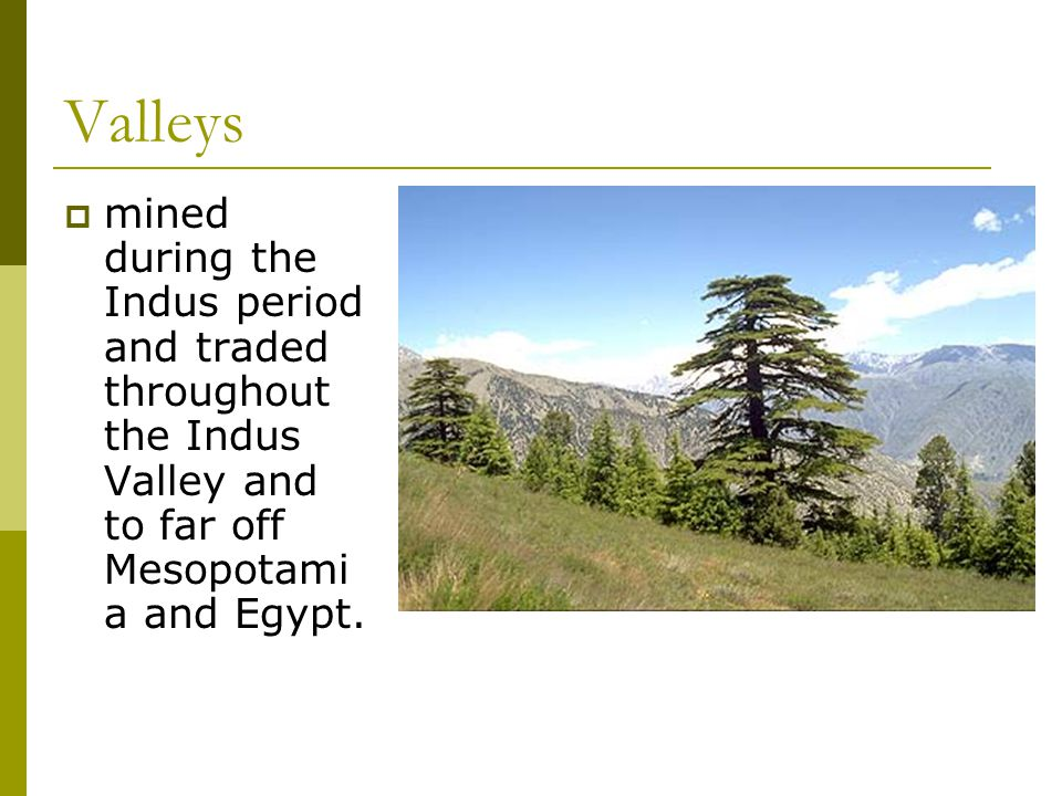 Valleys  mined during the Indus period and traded throughout the Indus Valley and to far off Mesopotami a and Egypt.