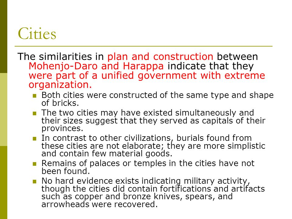 Cities The similarities in plan and construction between Mohenjo-Daro and Harappa indicate that they were part of a unified government with extreme organization.